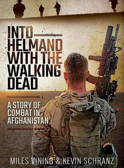 """""""Into Helmand with the Walking Dead; A Story of Combat in Afghanistan"""" by Miles Vining and Kevin Schranz (2020)"""
