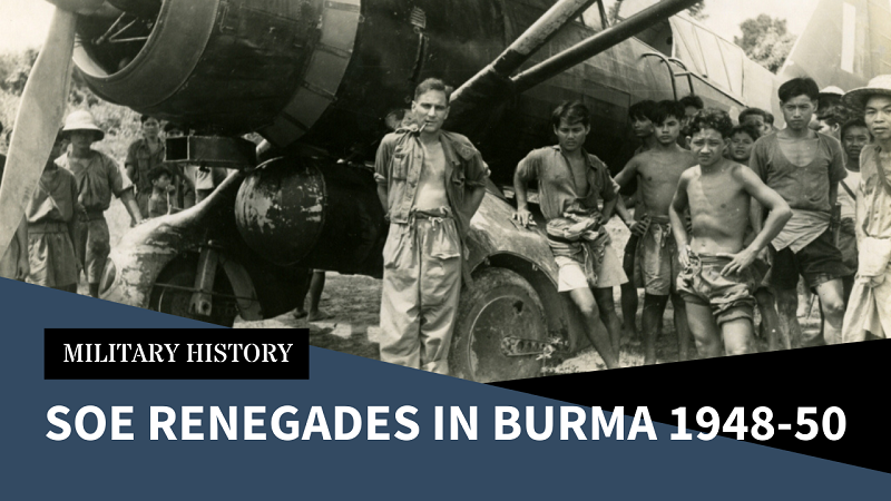 Renegade SOE and Burma – When Rogue Spec Ops Officers Refused to Abandon Their Friends